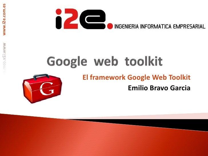 www.i2e.com.es                      El framework Google Web Toolkit                               Emilio Bravo Garcia