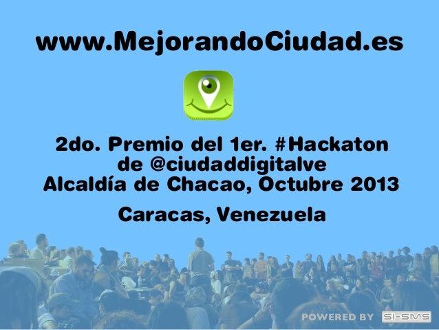 www.MejorandoCiudad.es  2do. Premio del 1er. #Hackaton de @ciudaddigitalve Alcaldía de Chacao, Octubre 2013 Caracas, Venez...