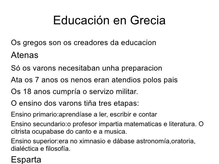 Educación en Grecia <ul><ul><li>Os gregos son os creadores da educacion </li></ul><li>Atenas </li><ul><li>Só os varons nec...