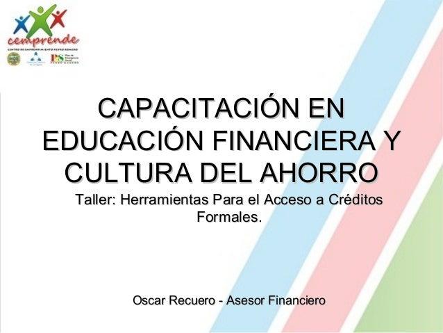 CAPACITACIÓN ENCAPACITACIÓN EN EDUCACIÓN FINANCIERA YEDUCACIÓN FINANCIERA Y CULTURA DEL AHORROCULTURA DEL AHORRO Taller: H...