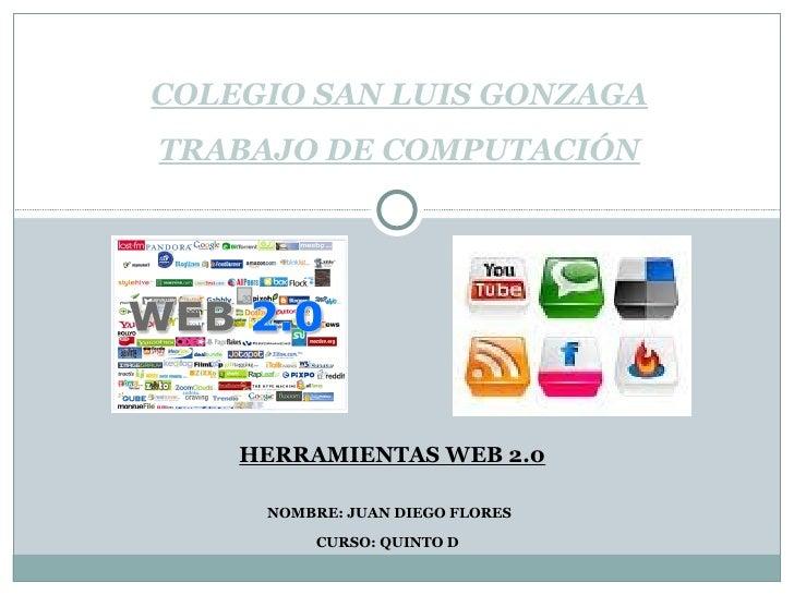 HERRAMIENTAS WEB 2.0 NOMBRE: JUAN DIEGO FLORES CURSO: QUINTO D  COLEGIO SAN LUIS GONZAGA TRABAJO DE COMPUTACIÓN