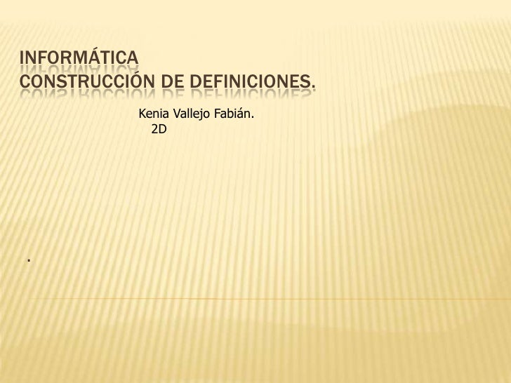 INFORMÁTICACONSTRUCCIÓN DE DEFINICIONES.           Kenia Vallejo Fabián.             2D.