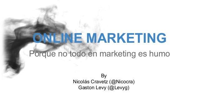 ONLINE MARKETING Porque no todo en marketing es humo By Nicolás Cravetz (@Nicocra) Gaston Levy (@Levyg)