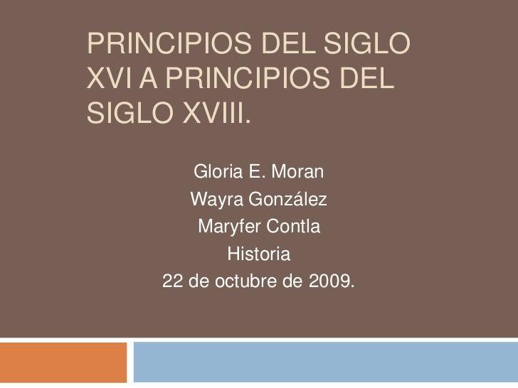 Principios del siglo XVI a principios del siglo XVIII.<br />Gloria E. Moran<br />Wayra González<br />Maryfer Contla<br />H...