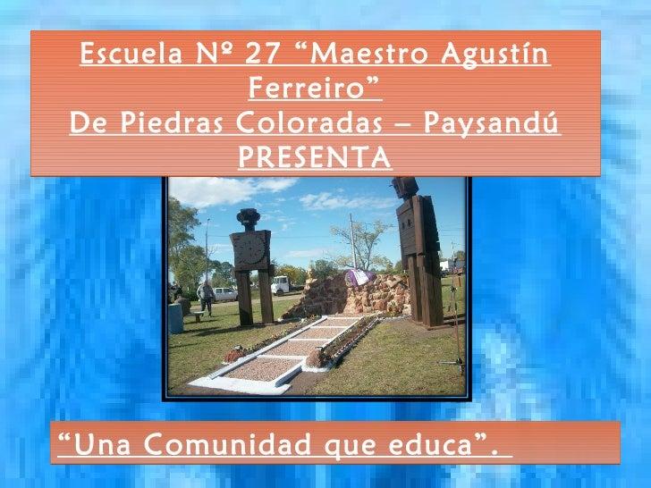 """Escuela Nº 27 """"Maestro Agustín            Ferreiro""""De Piedras Coloradas – Paysandú           PRESENTA""""Una Comunidad que ed..."""