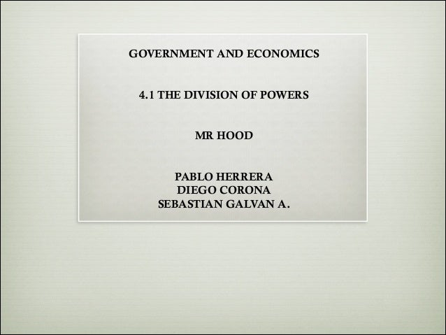 !  GOVERNMENT AND ECONOMICS  ! !  4.1 THE DIVISION OF POWERS  ! !  MR HOOD  ! !  PABLO HERRERA DIEGO CORONA SEBASTIAN GALV...