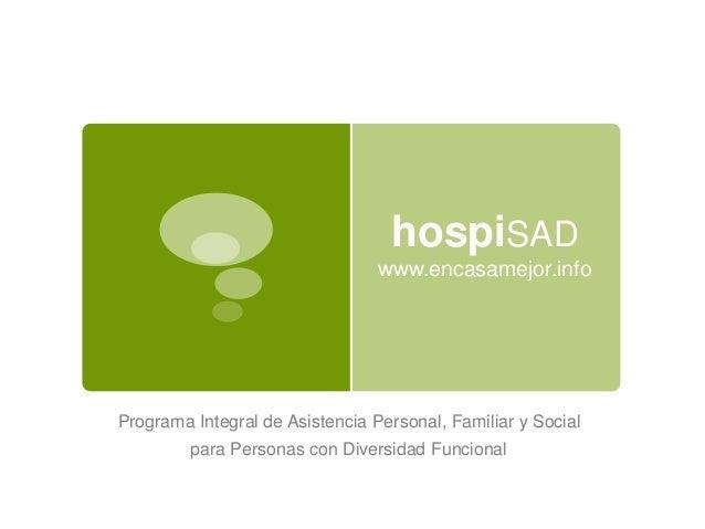 hospiSAD www.encasamejor.info Programa Integral de Asistencia Personal, Familiar y Social para Personas con Diversidad Fun...