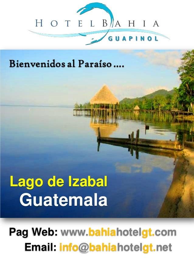 Bienvenidos al Paraíso ….Lago de Izabal  GuatemalaPag Web: www.bahiahotelgt.com  Email: info@bahiahotelgt.net