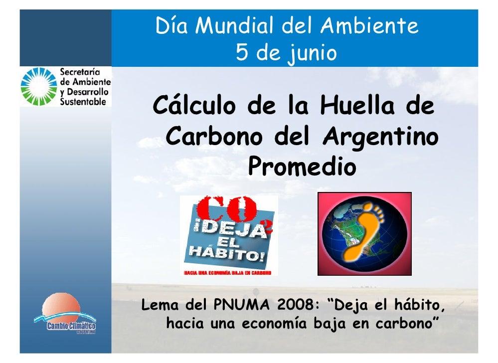 Día Mundial del Ambiente        5 de junio Cálculo de la Huella de  Carbono del Argentino         PromedioLema del PNUMA 2...
