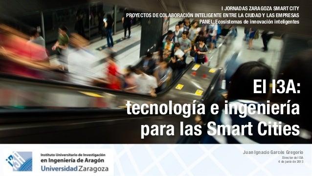 Juan Ignacio Garcés GregorioDirector del I3A4 de junio de 2013El I3A:tecnología e ingenieríapara las Smart CitiesI JORNADA...