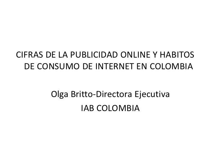 CIFRAS DE LA PUBLICIDAD ONLINE Y HABITOS  DE CONSUMO DE INTERNET EN COLOMBIA       Olga Britto-Directora Ejecutiva        ...