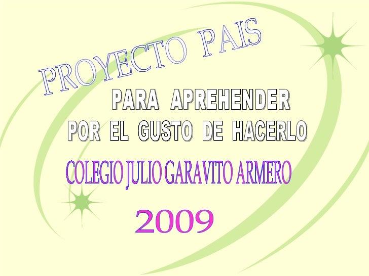COLEGIO JULIO GARAVITO ARMERO 2009 PROYECTO  PAIS PARA  APREHENDER  POR  EL  GUSTO  DE  HACERLO