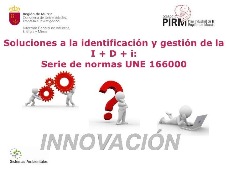 Soluciones a la identificación y gestión de la  I + D + i:<br />Serie de normas UNE 166000<br />INNOVACIÓN<br />