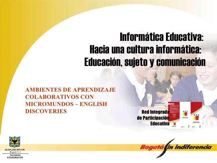Informática Educativa:  Hacia una cultura informática:  Educación, sujeto y comunicación Red Integrada de Participación Ed...