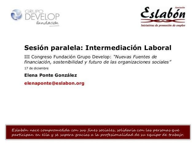 """Sesión paralela: Intermediación Laboral III Congreso Fundación Grupo Develop: """"Nuevas Fuentes de financiación, sostenibili..."""