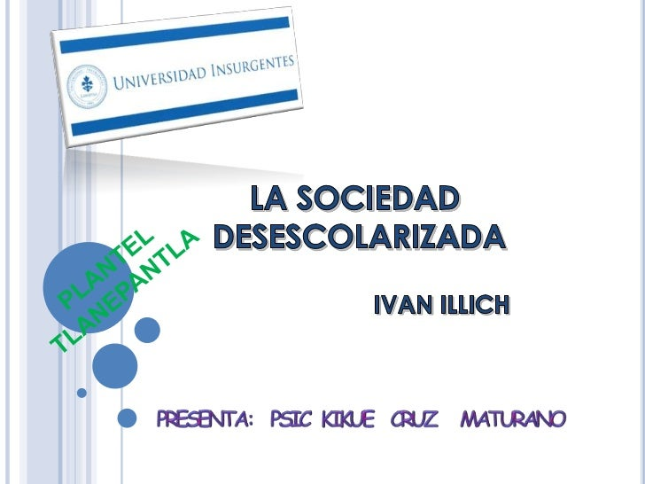 LA SOCIEDAD DESESCOLARIZADA                                  IVAN ILLICH      Pedagogo México Origen Austriaco.      La ...