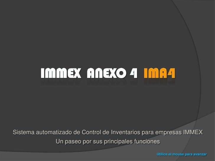 Immex  anexo 4  IMA4<br />Sistema automatizado de Control de Inventarios para empresas IMMEX<br />Un paseo por sus princip...