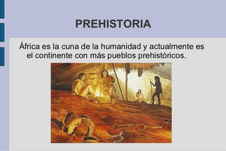 PREHISTORIA <ul>África es la cuna de la humanidad y actualmente es el continente con más pueblos prehistóricos. </ul>