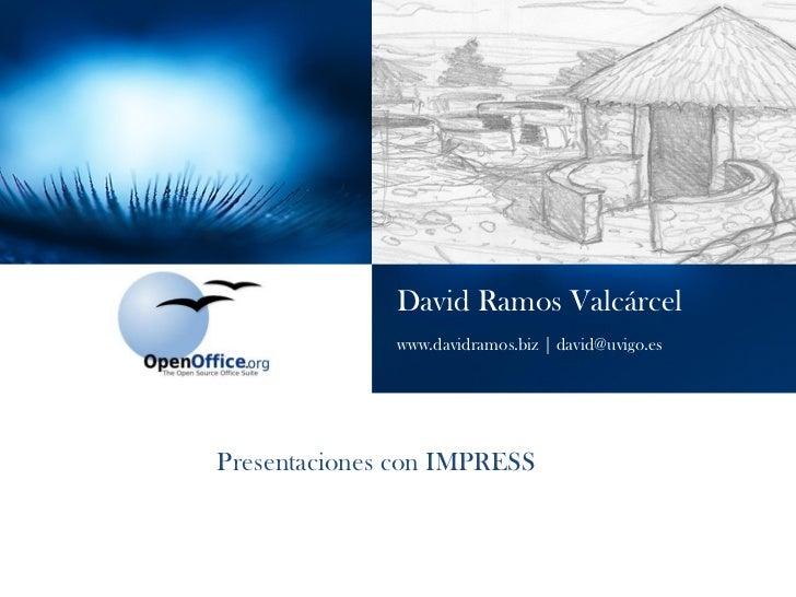 David Ramos Valcárcel www.davidramos.biz | david@uvigo.es Presentaciones con IMPRESS