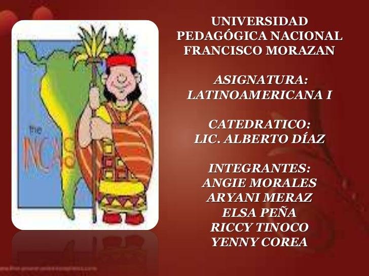 UNIVERSIDADPEDAGÓGICA NACIONAL FRANCISCO MORAZAN    ASIGNATURA: LATINOAMERICANA I    CATEDRATICO:  LIC. ALBERTO DÍAZ    IN...