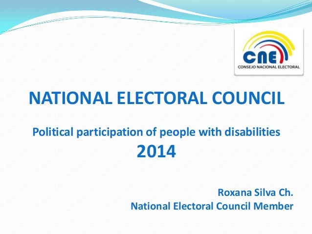 NATIONAL ELECTORAL COUNCIL Political participation of people with disabilities  2014 Roxana Silva Ch. National Electoral C...