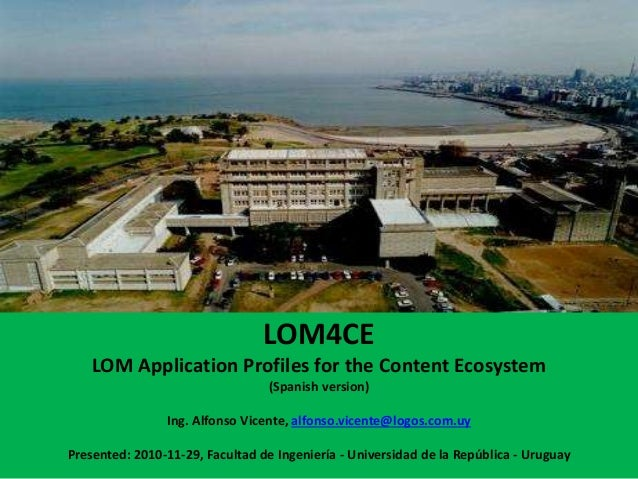 LOM4CE LOM Application Profiles for the Content Ecosystem (Spanish version) Ing. Alfonso Vicente, alfonso.vicente@logos.co...