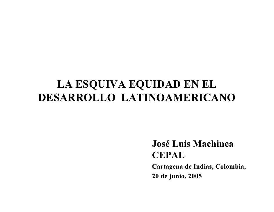 LA ESQUIVA EQUIDAD EN EL DESARROLLO LATINOAMERICANO                   José Luis Machinea                CEPAL             ...