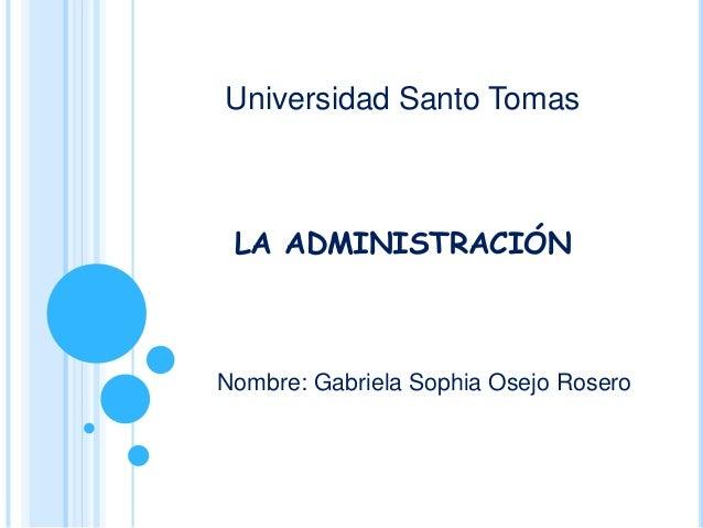 LA ADMINISTRACIÓN Nombre: Gabriela Sophia Osejo Rosero Universidad Santo Tomas