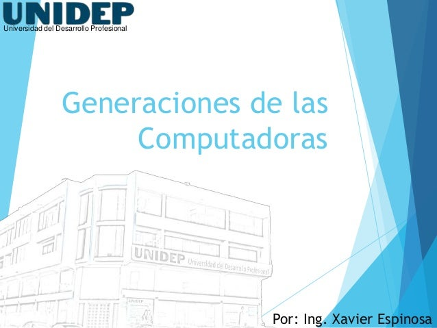 Universidad del Desarrollo Profesional  Generaciones de las Computadoras  Por: Ing. Xavier Espinosa