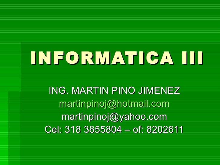 INFORMATICA III ING. MARTIN PINO JIMENEZ [email_address] [email_address] Cel: 318 3855804 – of: 8202611