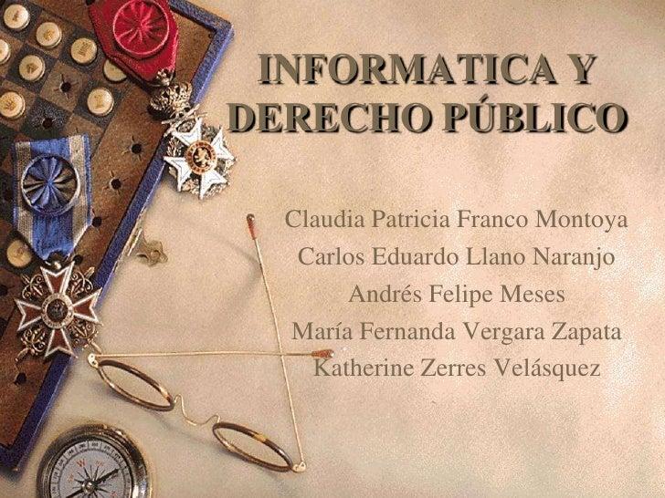 INFORMATICA YDERECHO PÚBLICO  Claudia Patricia Franco Montoya   Carlos Eduardo Llano Naranjo       Andrés Felipe Meses  Ma...