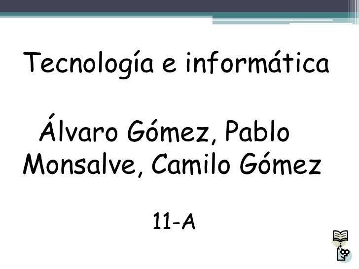 Tecnología e informática Álvaro Gómez, PabloMonsalve, Camilo Gómez          11-A