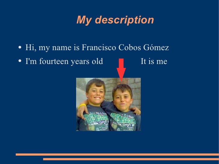 My description  ●   Hi, my name is Francisco Cobos Gómez ●   I'm fourteen years old      It is me
