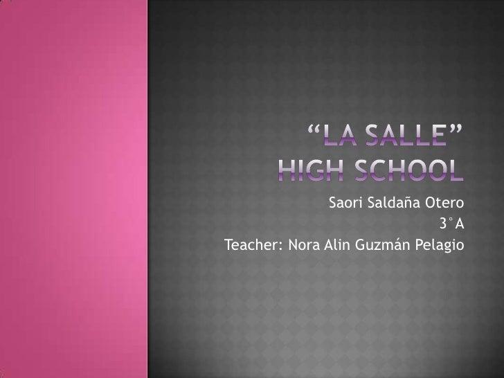 """""""la salle"""" high school<br />Saori Saldaña Otero<br />3°A<br />Teacher: Nora Alin Guzmán Pelagio<br />"""