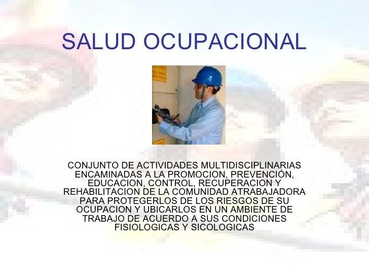 SALUD OCUPACIONAL CONJUNTO DE ACTIVIDADES MULTIDISCIPLINARIAS  ENCAMINADAS A LA PROMOCION, PREVENCIÓN,    EDUCACION, CONTR...