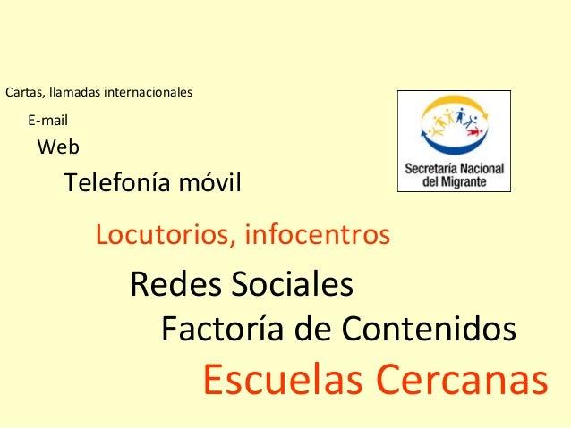 Locutorios, infocentros Redes Sociales Telefonía móvil Web E-mail Cartas, llamadas internacionales Factoría de Contenidos ...