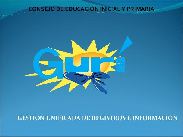 CONSEJO DE EDUCACIÓN INICIAL Y PRIMARIAGESTIÓN UNIFICADA DE REGISTROS E INFORMACIÓN