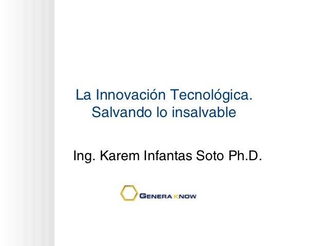 La Innovación Tecnológica.  Salvando lo insalvableIng. Karem Infantas Soto Ph.D.