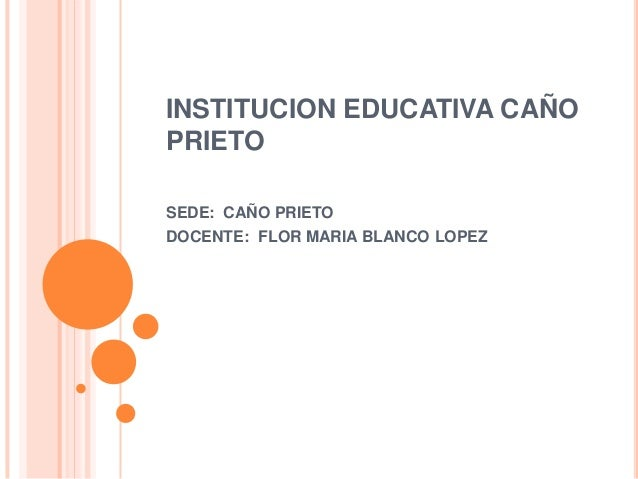 INSTITUCION EDUCATIVA CAÑO PRIETO SEDE: CAÑO PRIETO DOCENTE: FLOR MARIA BLANCO LOPEZ