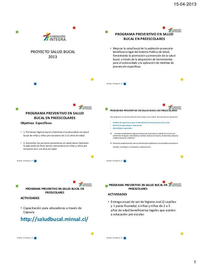 15-04-20131PROYECTO SALUD BUCAL2013PROGRAMA PREVENTIVO EN SALUDBUCAL EN PREESCOLARES• Mejorar la salud bucal de la poblaci...