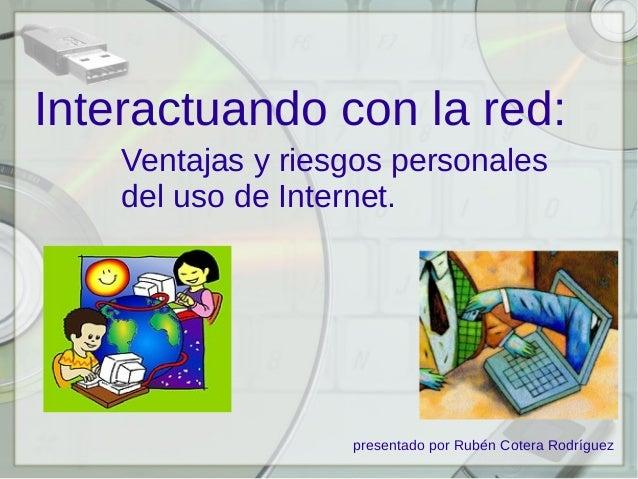 Interactuando con la red: Ventajas y riesgos personales del uso de Internet.  presentado por Rubén Cotera Rodríguez