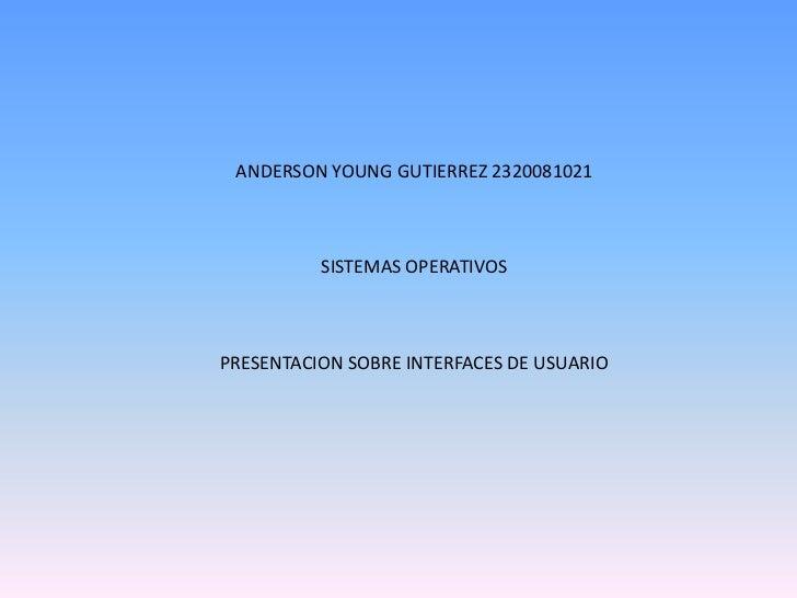 ANDERSON YOUNG GUTIERREZ 2320081021<br />SISTEMAS OPERATIVOS<br />PRESENTACION SOBRE INTERFACES DE USUARIO<br />