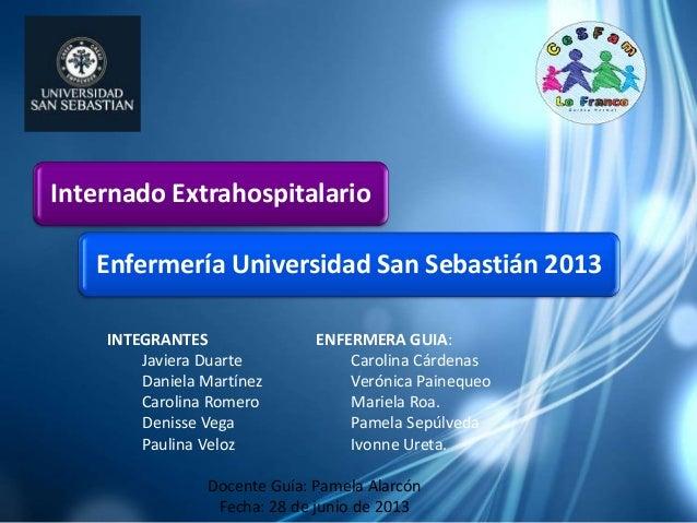 Internado Extrahospitalario Enfermería Universidad San Sebastián 2013 INTEGRANTES ENFERMERA GUIA: Javiera Duarte Carolina ...