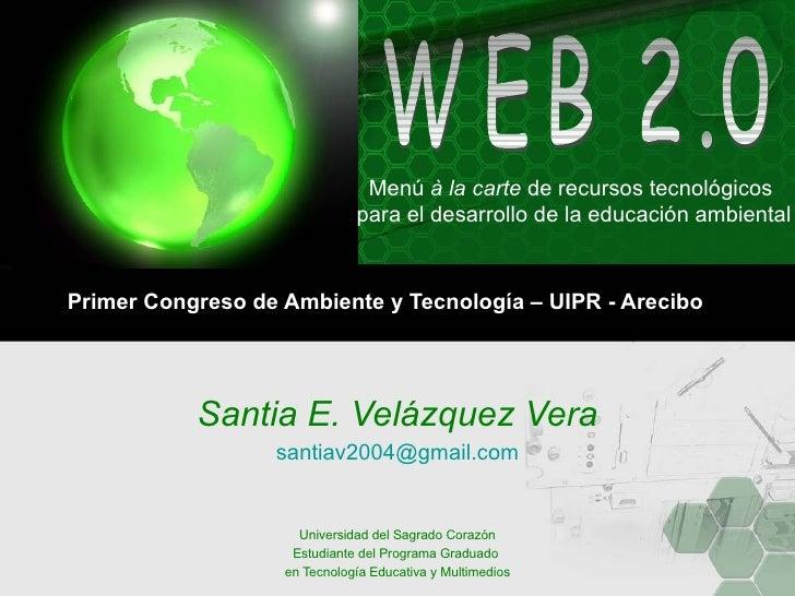 Primer Congreso de Ambiente y Tecnología – UIPR - Arecibo Santia E. Velázquez Vera [email_address] Universidad del Sagrado...