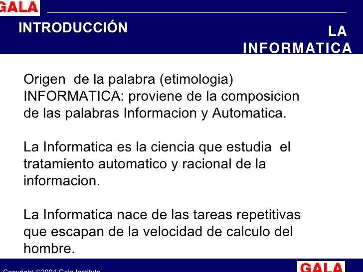 Copyright   2004 Gala Institute INTRODUCCIÓN LA  INFORMATICA Origen  de la palabra (etimologia) INFORMATICA: proviene de ...