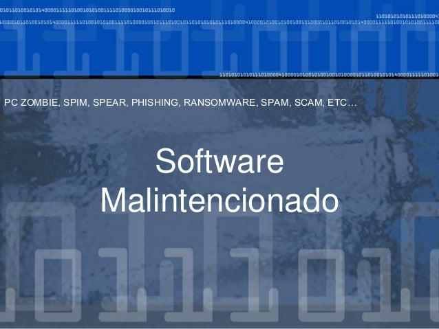 Software Malintencionado PC ZOMBIE, SPIM, SPEAR, PHISHING, RANSOMWARE, SPAM, SCAM, ETC…