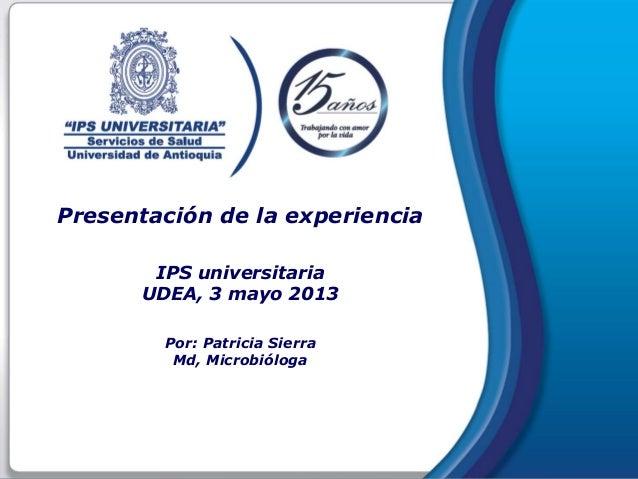 Presentación de la experienciaIPS universitariaUDEA, 3 mayo 2013Por: Patricia SierraMd, Microbióloga