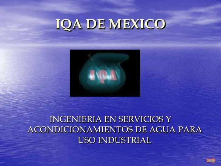 IQA DE MEXICO        INGENIERIA EN SERVICIOS Y ACONDICIONAMIENTOS DE AGUA PARA          USO INDUSTRIAL