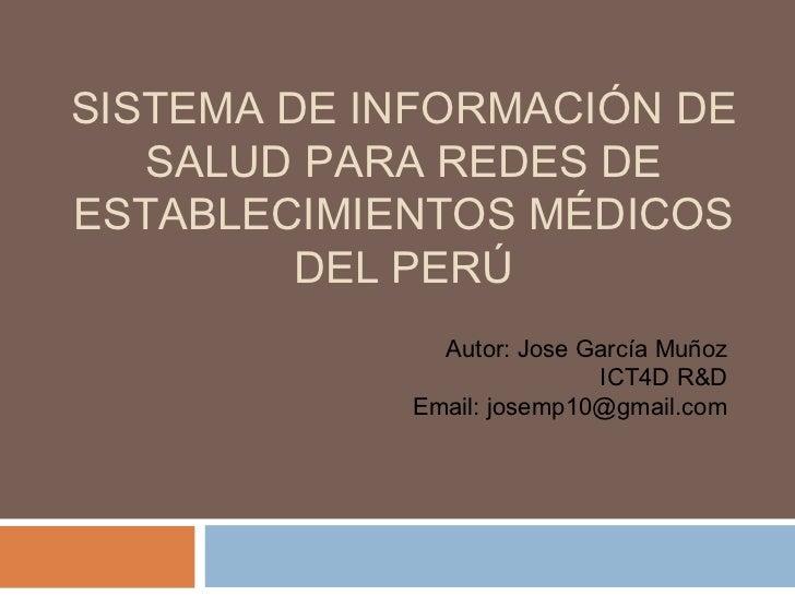 SISTEMA DE INFORMACIÓN DE   SALUD PARA REDES DEESTABLECIMIENTOS MÉDICOS         DEL PERÚ              Autor: Jose García M...