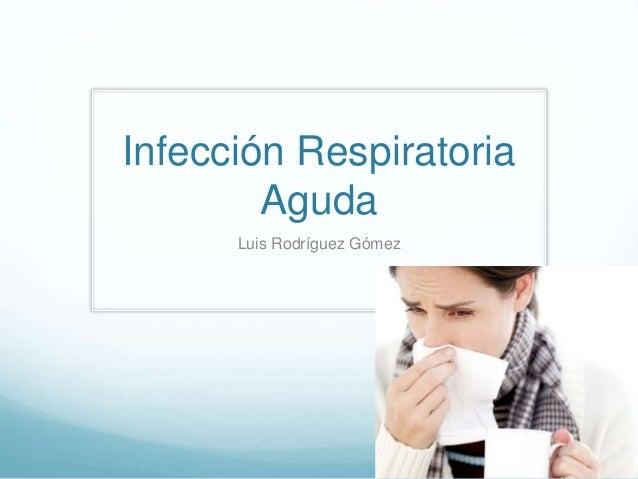 Infección Respiratoria  Aguda  Luis Rodríguez Gómez